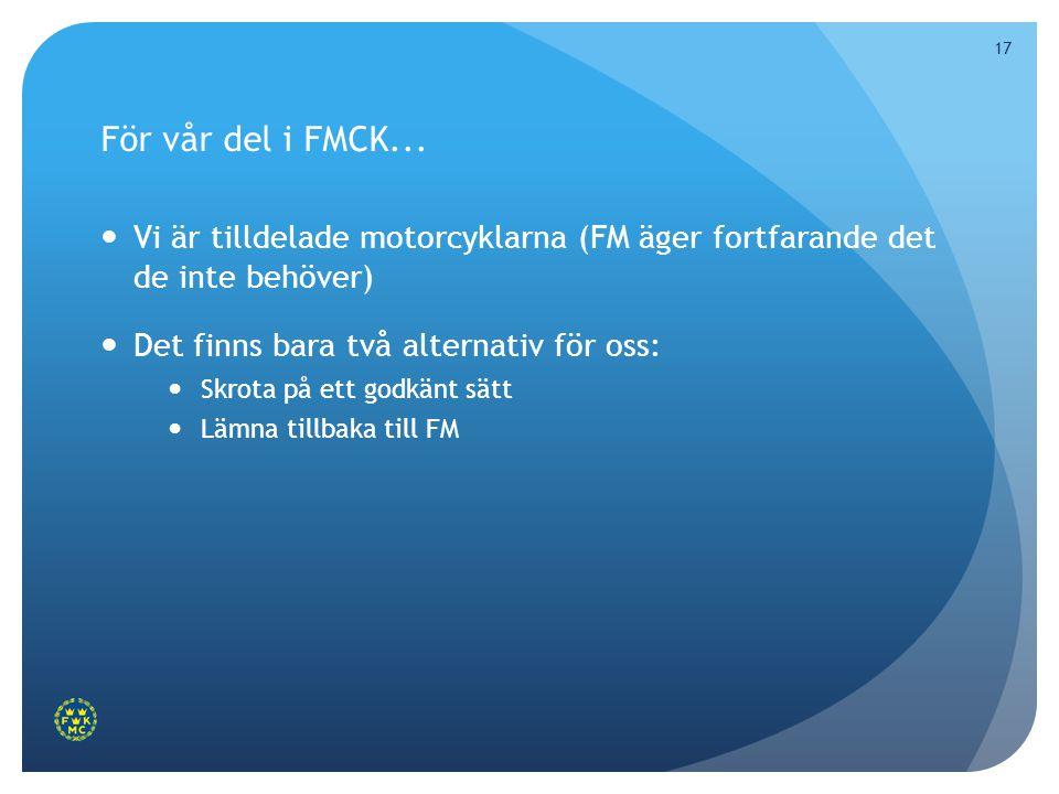 17 För vår del i FMCK...  Vi är tilldelade motorcyklarna (FM äger fortfarande det de inte behöver)  Det finns bara två alternativ för oss:  Skrota