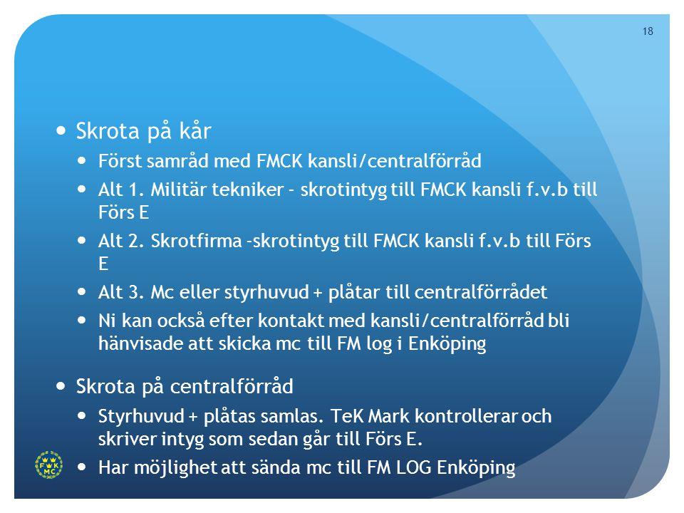 18  Skrota på kår  Först samråd med FMCK kansli/centralförråd  Alt 1. Militär tekniker - skrotintyg till FMCK kansli f.v.b till Förs E  Alt 2. Skr