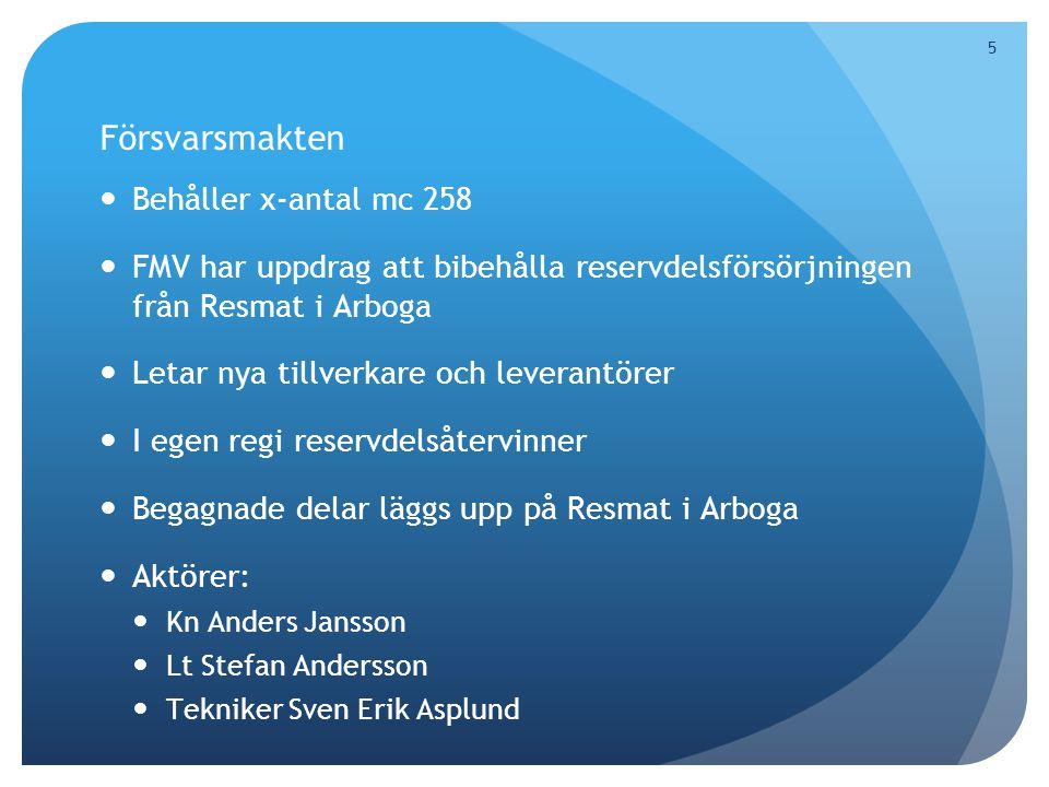 5 Försvarsmakten  Behåller x-antal mc 258  FMV har uppdrag att bibehålla reservdelsförsörjningen från Resmat i Arboga  Letar nya tillverkare och leverantörer  I egen regi reservdelsåtervinner  Begagnade delar läggs upp på Resmat i Arboga  Aktörer:  Kn Anders Jansson  Lt Stefan Andersson  Tekniker Sven Erik Asplund 5