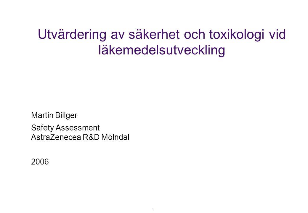 1 Utvärdering av säkerhet och toxikologi vid läkemedelsutveckling Martin Billger Safety Assessment AstraZenecea R&D Mölndal 2006
