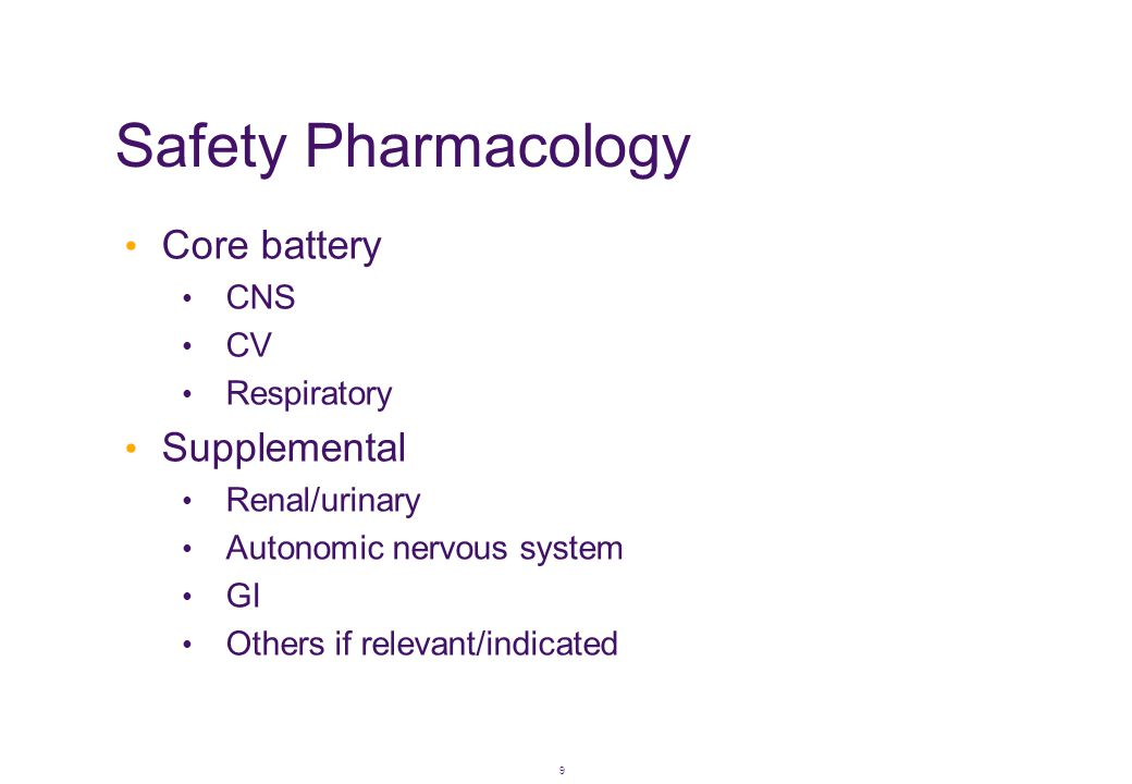9 Safety Pharmacology • Core battery • CNS • CV • Respiratory • Supplemental • Renal/urinary • Autonomic nervous system • GI • Others if relevant/indi