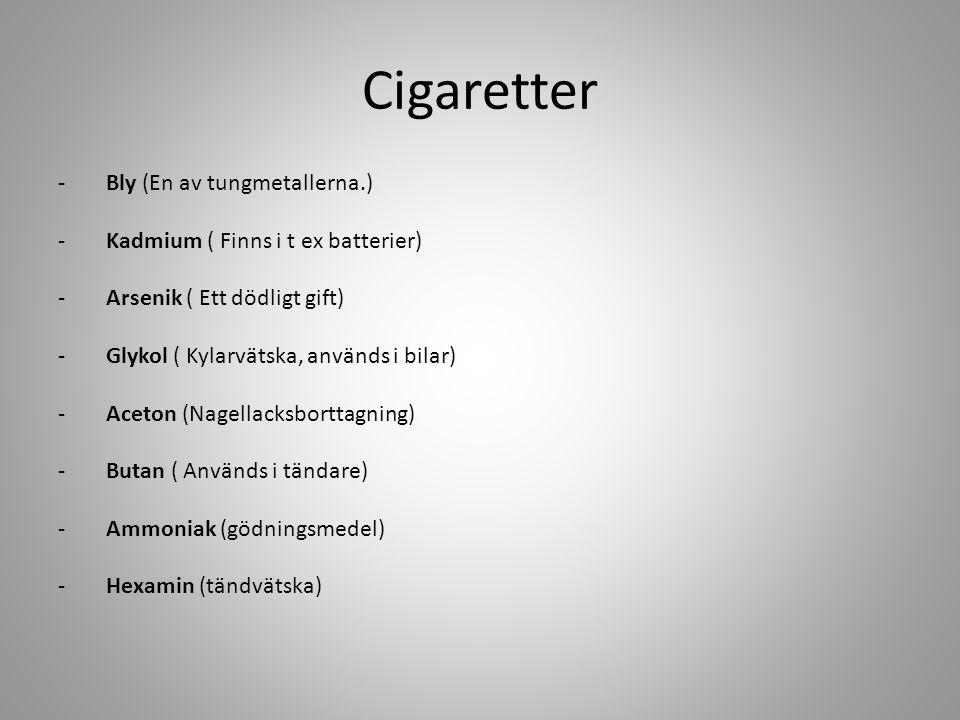 Cigaretter -Bly (En av tungmetallerna.) -Kadmium ( Finns i t ex batterier) -Arsenik ( Ett dödligt gift) -Glykol ( Kylarvätska, används i bilar) -Aceton (Nagellacksborttagning) -Butan ( Används i tändare) -Ammoniak (gödningsmedel) -Hexamin (tändvätska)