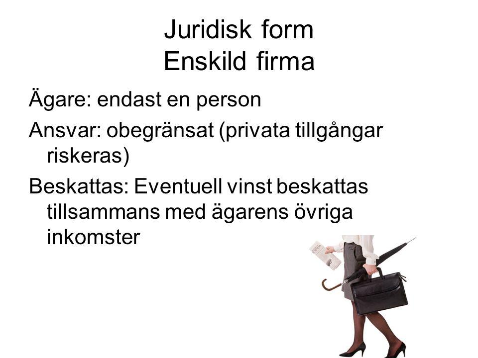 Juridisk form Enskild firma Ägare: endast en person Ansvar: obegränsat (privata tillgångar riskeras) Beskattas: Eventuell vinst beskattas tillsammans