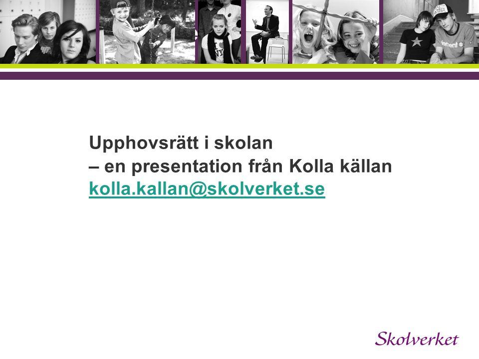 Upphovsrätt i skolan – en presentation från Kolla källan kolla.kallan@skolverket.se kolla.kallan@skolverket.se OH-mallen