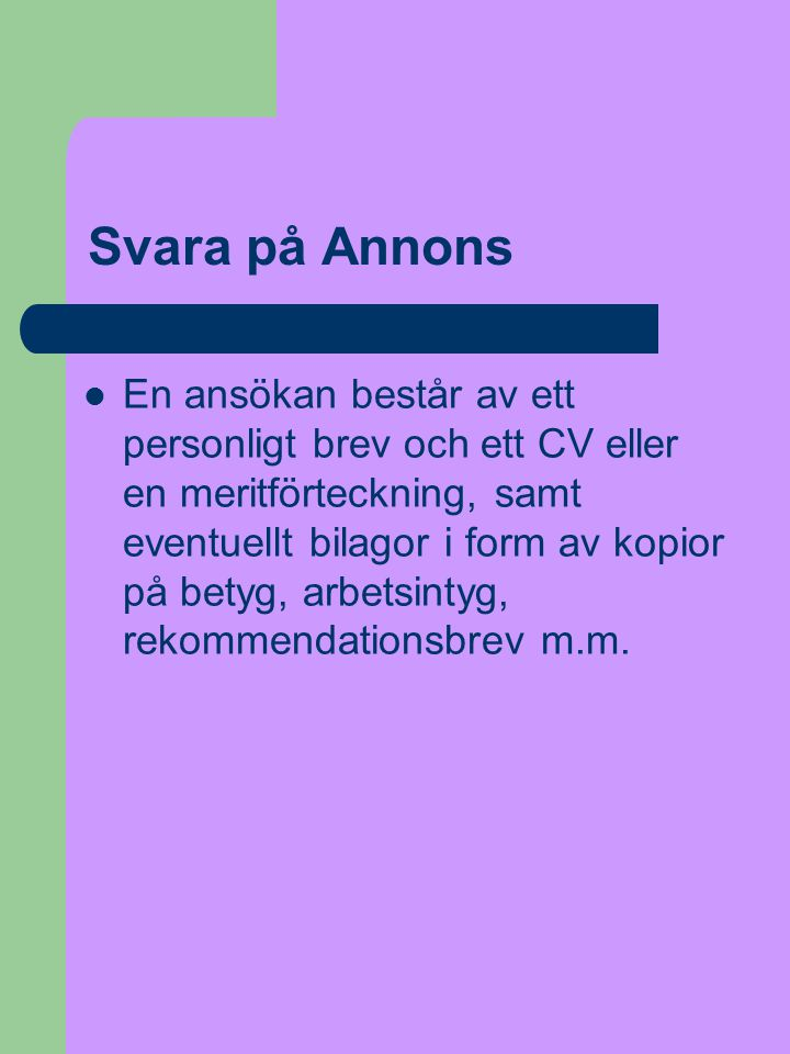 Svara på Annons  En ansökan består av ett personligt brev och ett CV eller en meritförteckning, samt eventuellt bilagor i form av kopior på betyg, arbetsintyg, rekommendationsbrev m.m.