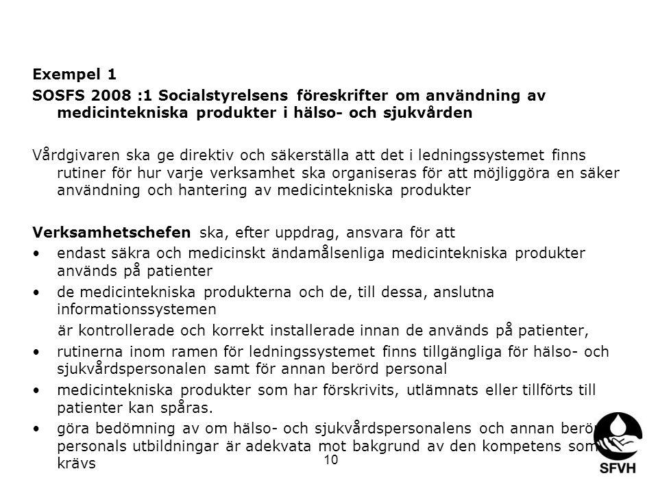 Exempel 1 SOSFS 2008 :1 Socialstyrelsens föreskrifter om användning av medicintekniska produkter i hälso- och sjukvården Vårdgivaren ska ge direktiv och säkerställa att det i ledningssystemet finns rutiner för hur varje verksamhet ska organiseras för att möjliggöra en säker användning och hantering av medicintekniska produkter Verksamhetschefen ska, efter uppdrag, ansvara för att •endast säkra och medicinskt ändamålsenliga medicintekniska produkter används på patienter •de medicintekniska produkterna och de, till dessa, anslutna informationssystemen är kontrollerade och korrekt installerade innan de används på patienter, •rutinerna inom ramen för ledningssystemet finns tillgängliga för hälso- och sjukvårdspersonalen samt för annan berörd personal •medicintekniska produkter som har förskrivits, utlämnats eller tillförts till patienter kan spåras.