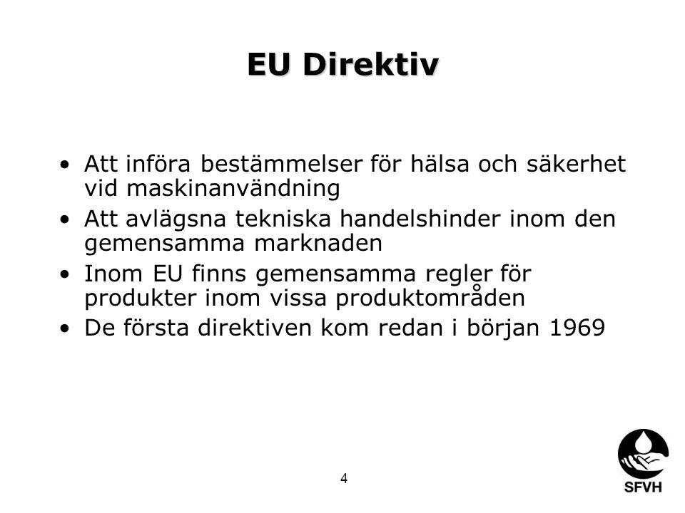 EU Direktiv •Att införa bestämmelser för hälsa och säkerhet vid maskinanvändning •Att avlägsna tekniska handelshinder inom den gemensamma marknaden •Inom EU finns gemensamma regler för produkter inom vissa produktområden •De första direktiven kom redan i början 1969 4