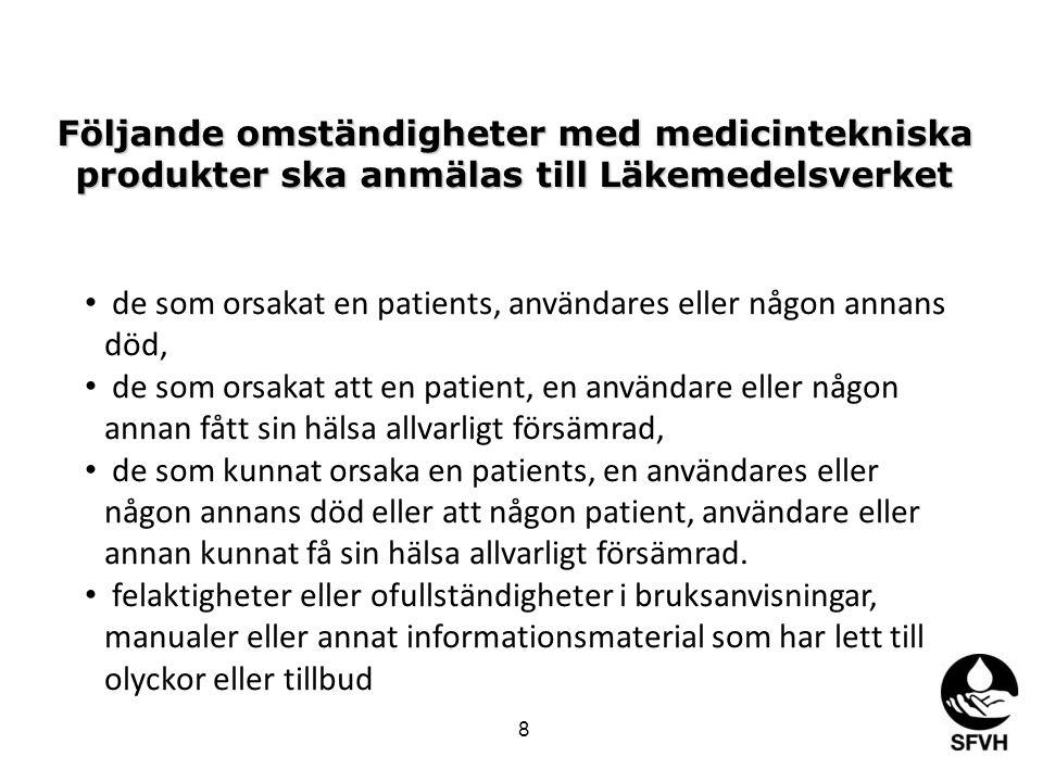 Följande omständigheter med medicintekniska produkter ska anmälas till Läkemedelsverket • de som orsakat en patients, användares eller någon annans död, • de som orsakat att en patient, en användare eller någon annan fått sin hälsa allvarligt försämrad, • de som kunnat orsaka en patients, en användares eller någon annans död eller att någon patient, användare eller annan kunnat få sin hälsa allvarligt försämrad.