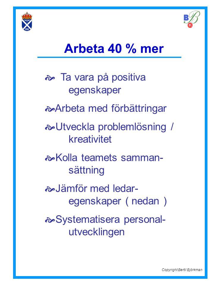 Arbeta 40 % mer  Ta vara på positiva egenskaper  Arbeta med förbättringar  Utveckla problemlösning / kreativitet  Kolla teamets samman- sättning 