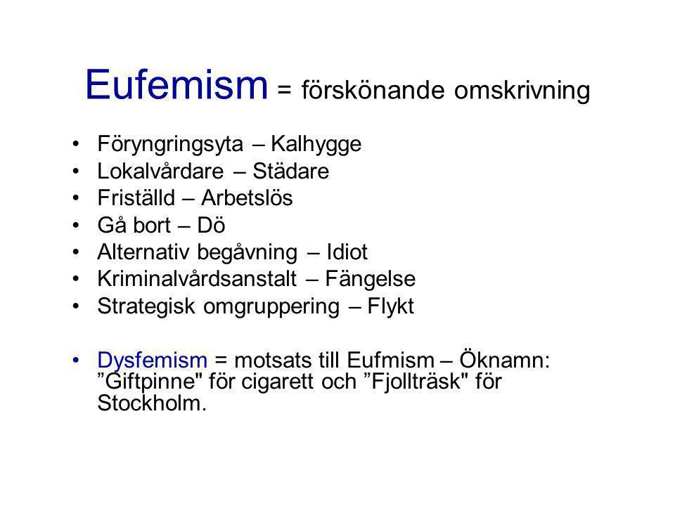 Eufemism = förskönande omskrivning •Föryngringsyta – Kalhygge •Lokalvårdare – Städare •Friställd – Arbetslös •Gå bort – Dö •Alternativ begåvning – Idiot •Kriminalvårdsanstalt – Fängelse •Strategisk omgruppering – Flykt •Dysfemism = motsats till Eufmism – Öknamn: Giftpinne för cigarett och Fjollträsk för Stockholm.