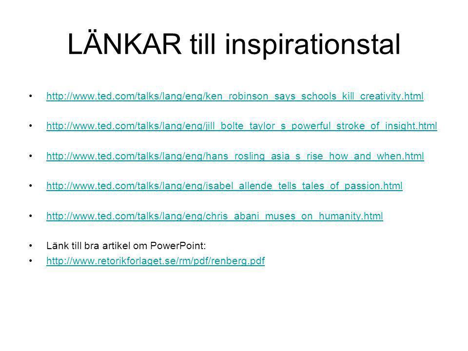 LÄNKAR till inspirationstal •http://www.ted.com/talks/lang/eng/ken_robinson_says_schools_kill_creativity.htmlhttp://www.ted.com/talks/lang/eng/ken_robinson_says_schools_kill_creativity.html •http://www.ted.com/talks/lang/eng/jill_bolte_taylor_s_powerful_stroke_of_insight.htmlhttp://www.ted.com/talks/lang/eng/jill_bolte_taylor_s_powerful_stroke_of_insight.html •http://www.ted.com/talks/lang/eng/hans_rosling_asia_s_rise_how_and_when.htmlhttp://www.ted.com/talks/lang/eng/hans_rosling_asia_s_rise_how_and_when.html •http://www.ted.com/talks/lang/eng/isabel_allende_tells_tales_of_passion.htmlhttp://www.ted.com/talks/lang/eng/isabel_allende_tells_tales_of_passion.html •http://www.ted.com/talks/lang/eng/chris_abani_muses_on_humanity.htmlhttp://www.ted.com/talks/lang/eng/chris_abani_muses_on_humanity.html •Länk till bra artikel om PowerPoint: •http://www.retorikforlaget.se/rm/pdf/renberg.pdfhttp://www.retorikforlaget.se/rm/pdf/renberg.pdf