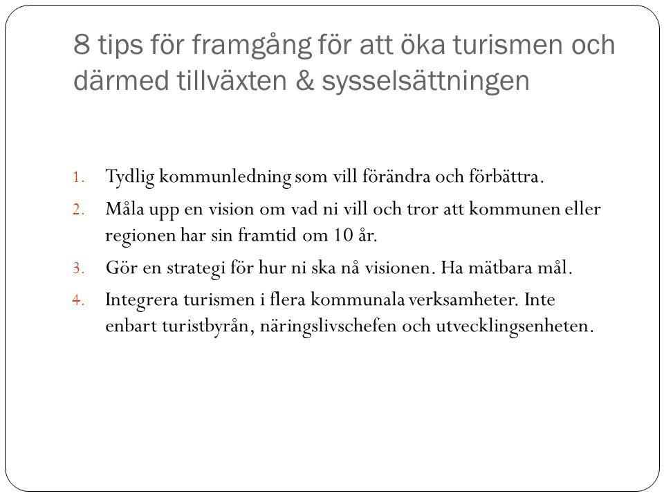 8 tips för framgång för att öka turismen och därmed tillväxten & sysselsättningen 1. Tydlig kommunledning som vill förändra och förbättra. 2. Måla upp