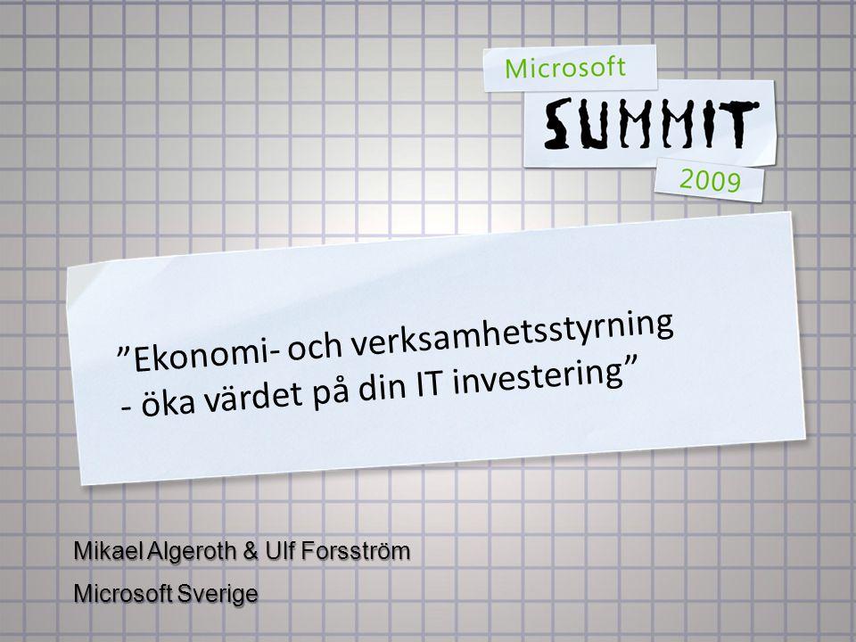 Ekonomi- och verksamhetsstyrning - öka värdet på din IT investering Mikael Algeroth & Ulf Forsström Microsoft Sverige
