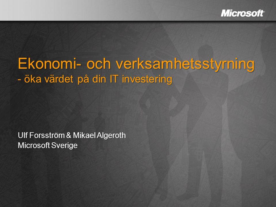 Ekonomi- och verksamhetsstyrning - öka värdet på din IT investering Ulf Forsström & Mikael Algeroth Microsoft Sverige