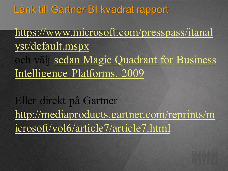 Länk till Gartner BI kvadrat rapport https://www.microsoft.com/presspass/itanal yst/default.mspx och välj sedan Magic Quadrant for Business Intelligence Platforms, 2009sedan Magic Quadrant for Business Intelligence Platforms, 2009 Eller direkt på Gartner http://mediaproducts.gartner.com/reprints/m icrosoft/vol6/article7/article7.html