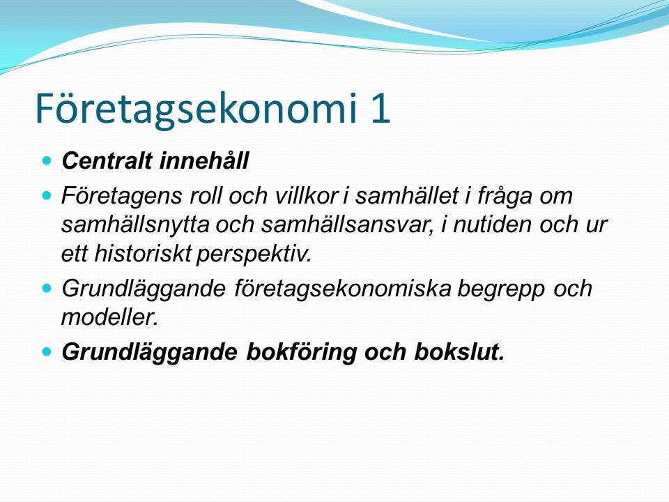 Företagsekonomi 1  Centralt innehåll  Företagens roll och villkor i samhället i fråga om samhällsnytta och samhällsansvar, i nutiden och ur ett hist