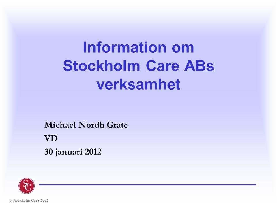 © Stockholm Care 2002 Information om Stockholm Care ABs verksamhet Michael Nordh Grate VD 30 januari 2012