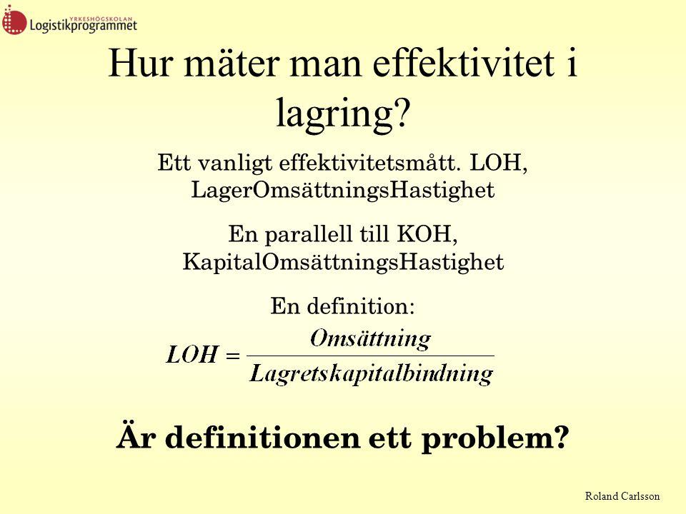 Roland Carlsson Hur mäter man effektivitet i lagring? Ett vanligt effektivitetsmått. LOH, LagerOmsättningsHastighet En parallell till KOH, KapitalOmsä