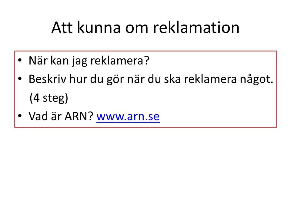 Att kunna om reklamation • När kan jag reklamera? • Beskriv hur du gör när du ska reklamera något. (4 steg) • Vad är ARN? www.arn.sewww.arn.se