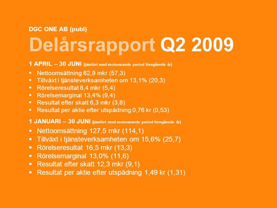 1 DGC ONE AB (publ) Delårsrapport Q2 2009 1 APRIL – 30 JUNI (jämfört med motsvarande period föregående år)  Nettoomsättning 62,9 mkr (57,3)  Tillväxt i tjänsteverksamheten om 13,1% (20,3)  Rörelseresultat 8,4 mkr (5,4)  Rörelsemarginal 13,4% (9,4)  Resultat efter skatt 6,3 mkr (3,8)  Resultat per aktie efter utspädning 0,76 kr (0,53) 1 JANUARI – 30 JUNI (jämfört med motsvarande period föregående år)  Nettoomsättning 127,5 mkr (114,1)  Tillväxt i tjänsteverksamheten om 15,6% (25,7)  Rörelseresultat 16,5 mkr (13,3)  Rörelsemarginal 13,0% (11,6)  Resultat efter skatt 12,3 mkr (9,1)  Resultat per aktie efter utspädning 1,49 kr (1,31)