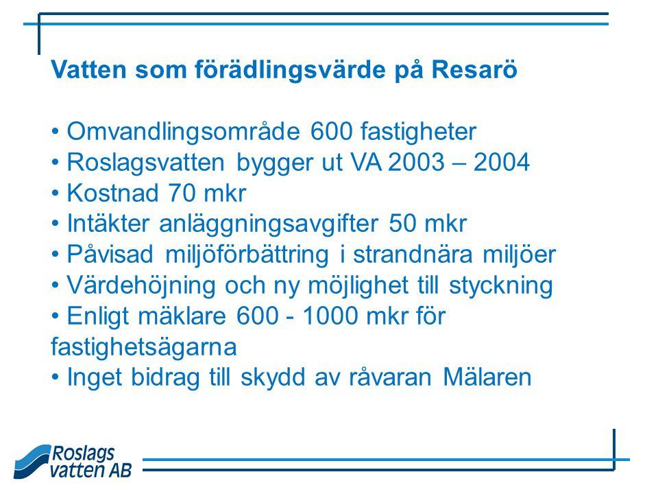 Vatten som förädlingsvärde på Resarö • Omvandlingsområde 600 fastigheter • Roslagsvatten bygger ut VA 2003 – 2004 • Kostnad 70 mkr • Intäkter anläggni