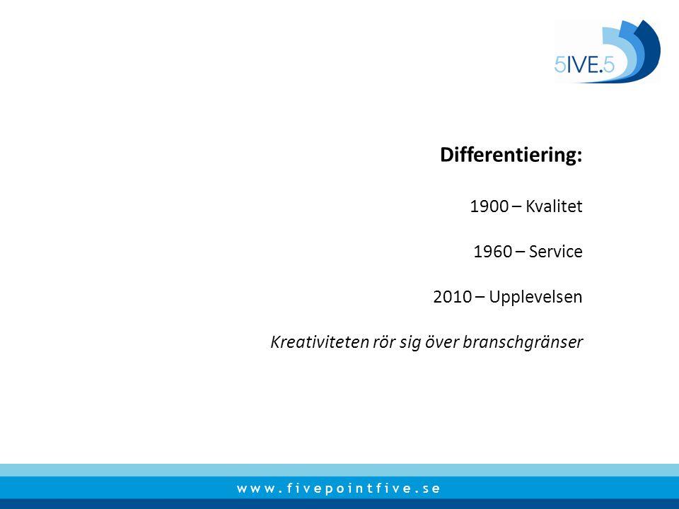 w w w. f i v e p o i n t f i v e. s e Differentiering: 1900 – Kvalitet 1960 – Service 2010 – Upplevelsen Kreativiteten rör sig över branschgränser