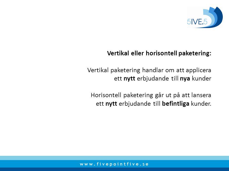 w w w. f i v e p o i n t f i v e. s e Vertikal eller horisontell paketering: Vertikal paketering handlar om att applicera ett nytt erbjudande till nya