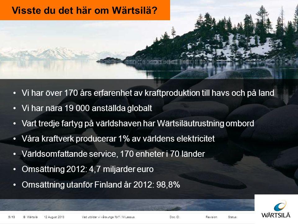 Doc.ID:Revision:Status: 13 /© Wärtsilä Visste du det här om Wärtsilä? 12 August 20135Vad utbildar vi våra unga för? / M Lassus •Vi har över 170 års er