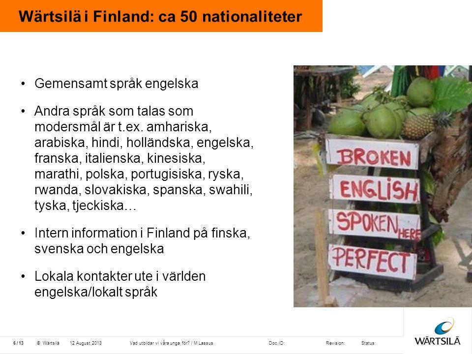 Doc.ID:Revision:Status: 13 /© Wärtsilä Wärtsilä i Finland: ca 50 nationaliteter 12 August 20136Vad utbildar vi våra unga för? / M Lassus •Gemensamt sp