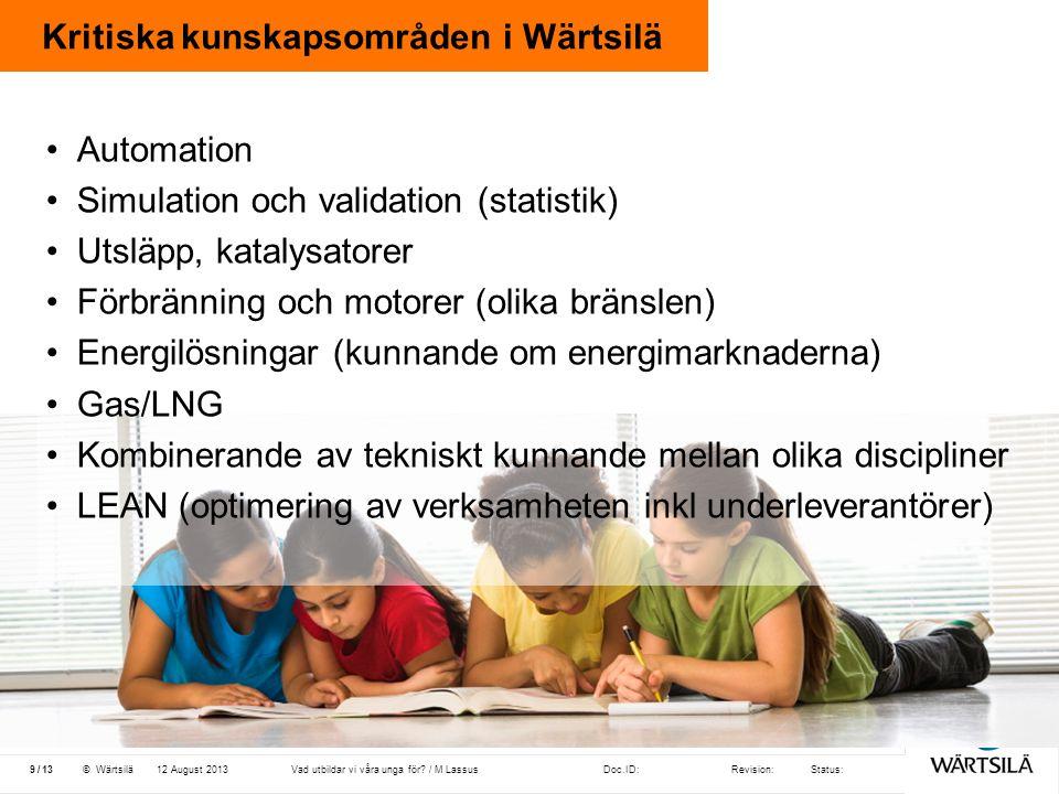 Doc.ID:Revision:Status: 13 /© Wärtsilä Kritiska kunskapsområden i Wärtsilä 12 August 20139Vad utbildar vi våra unga för? / M Lassus •Automation •Simul
