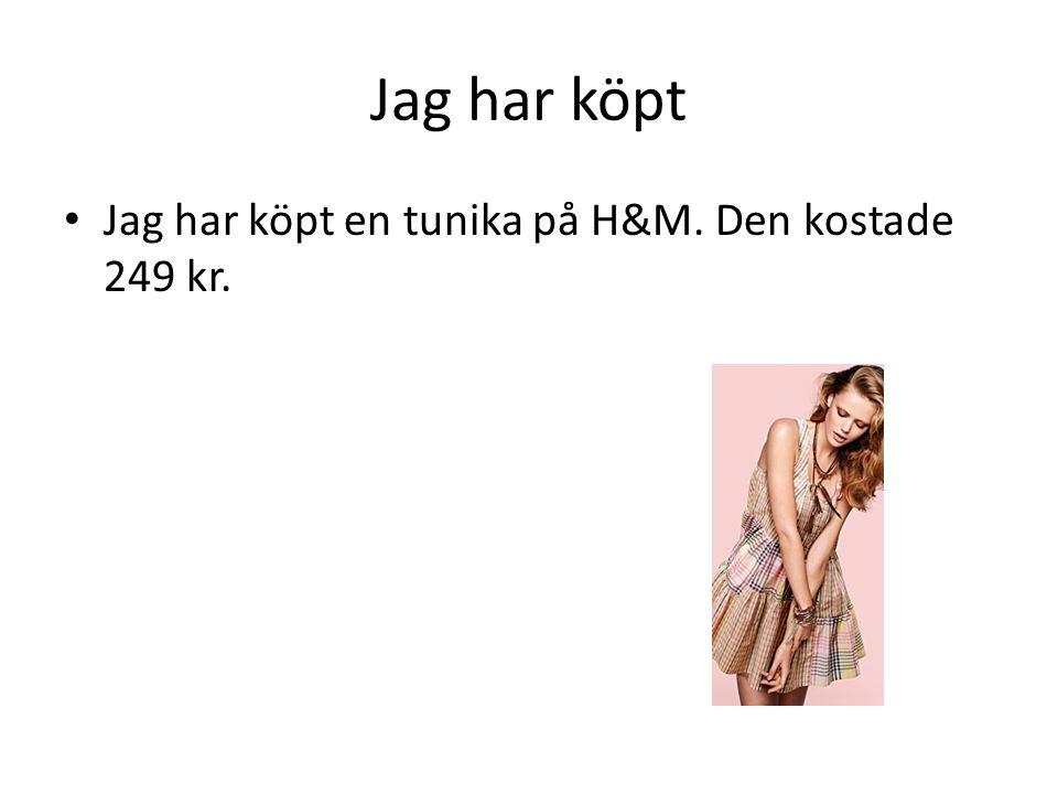 Jag har köpt • Jag har köpt en tunika på H&M. Den kostade 249 kr.