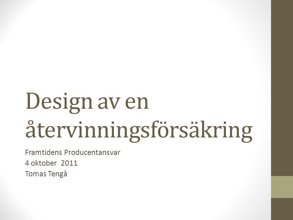 Design av en återvinningsförsäkring Framtidens Producentansvar 4 oktober 2011 Tomas Tengå