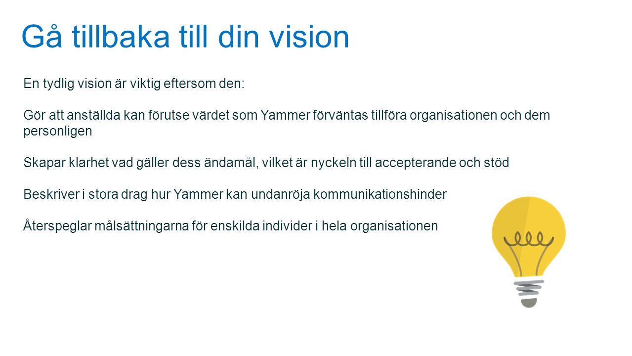 Gå tillbaka till din vision En tydlig vision är viktig eftersom den: Gör att anställda kan förutse värdet som Yammer förväntas tillföra organisationen