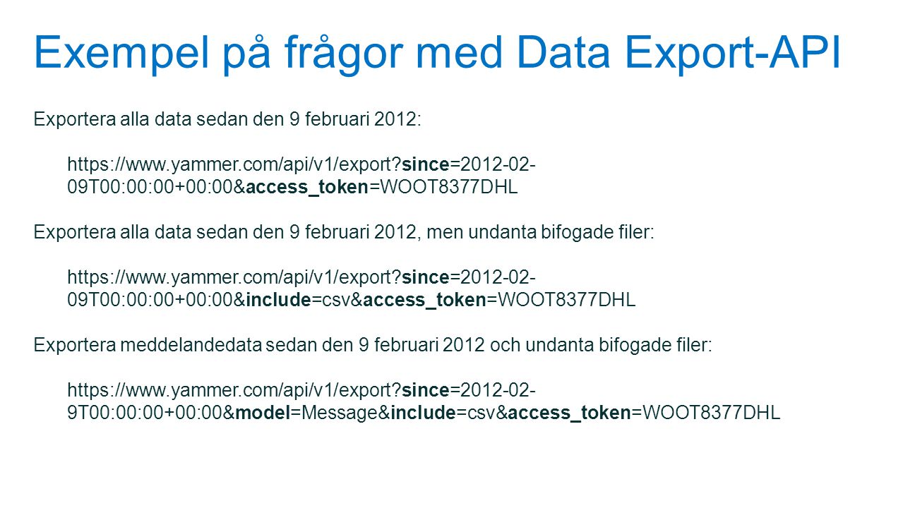 Exempel på frågor med Data Export-API Exportera alla data sedan den 9 februari 2012: https://www.yammer.com/api/v1/export?since=2012-02- 09T00:00:00+0