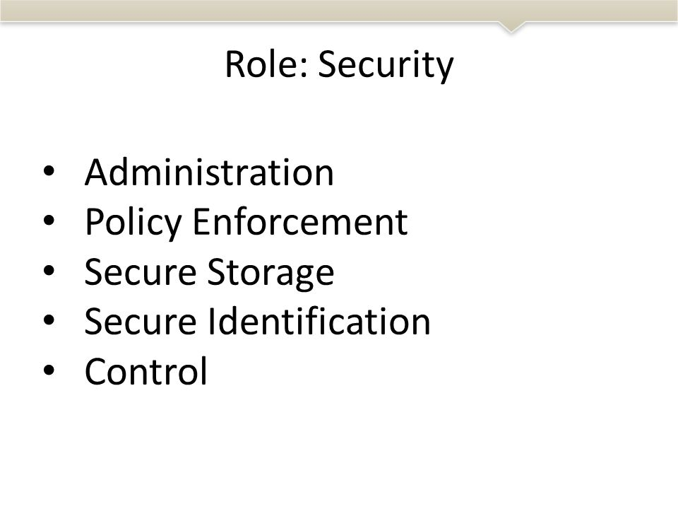 • Administration • Policy Enforcement • Secure Storage • Secure Identification • Control Role: Security