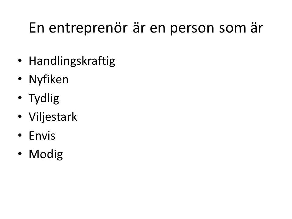 En entreprenör är en person som är • Handlingskraftig • Nyfiken • Tydlig • Viljestark • Envis • Modig