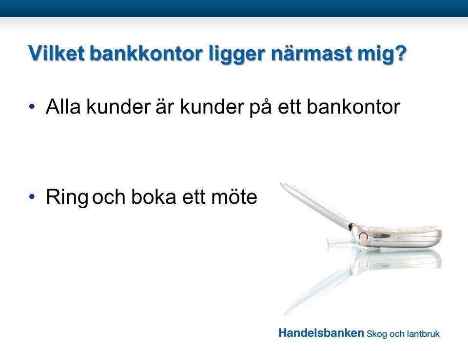 Vilket bankkontor ligger närmast mig? •Alla kunder är kunder på ett bankontor •Ring och boka ett möte