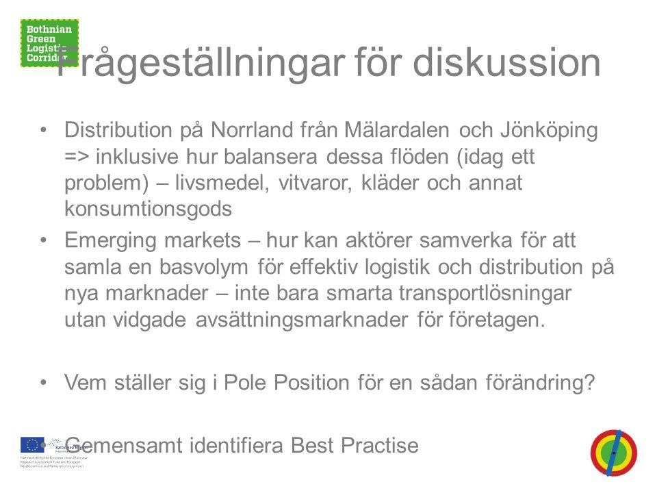 Frågeställningar för diskussion •Distribution på Norrland från Mälardalen och Jönköping => inklusive hur balansera dessa flöden (idag ett problem) – livsmedel, vitvaror, kläder och annat konsumtionsgods •Emerging markets – hur kan aktörer samverka för att samla en basvolym för effektiv logistik och distribution på nya marknader – inte bara smarta transportlösningar utan vidgade avsättningsmarknader för företagen.
