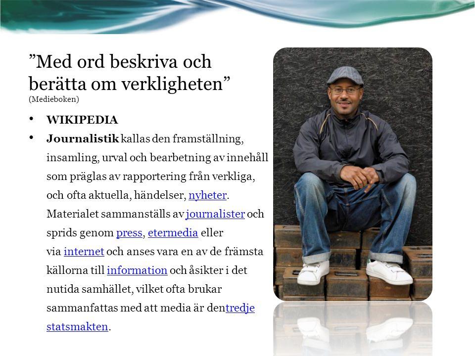 """""""Med ord beskriva och berätta om verkligheten"""" (Medieboken) • WIKIPEDIA • Journalistik kallas den framställning, insamling, urval och bearbetning av i"""
