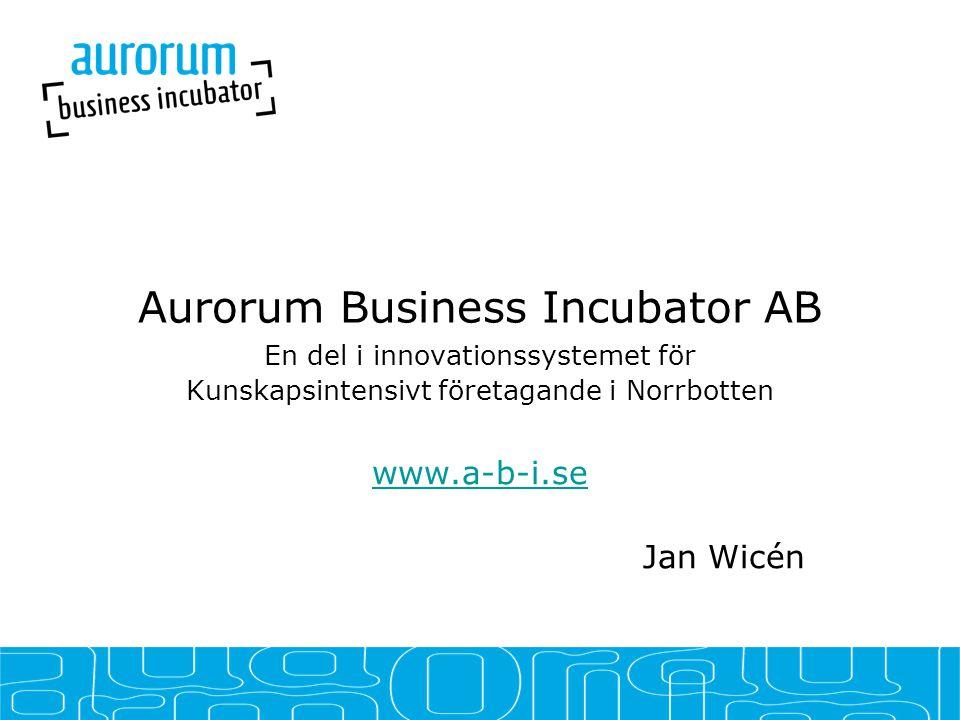 Aurorum Business Incubator AB En del i innovationssystemet för Kunskapsintensivt företagande i Norrbotten www.a-b-i.se Jan Wicén