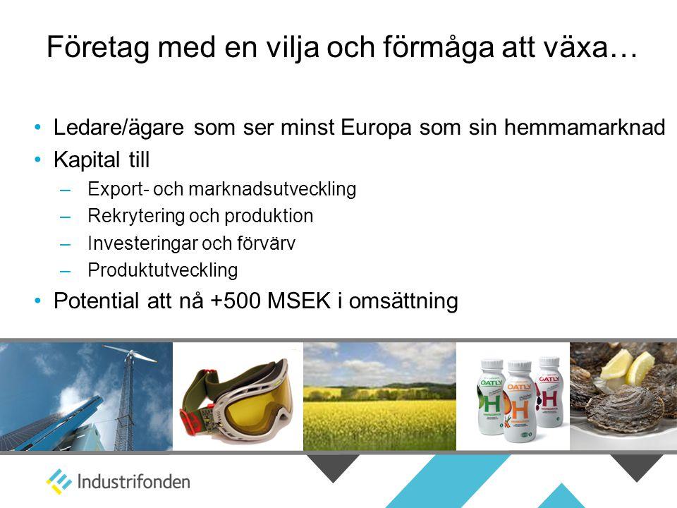 Företag med en vilja och förmåga att växa… • Ledare/ägare som ser minst Europa som sin hemmamarknad • Kapital till –Export- och marknadsutveckling –Rekrytering och produktion –Investeringar och förvärv –Produktutveckling • Potential att nå +500 MSEK i omsättning