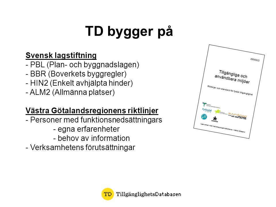 TD bygger på Svensk lagstiftning - PBL (Plan- och byggnadslagen) - BBR (Boverkets byggregler) - HIN2 (Enkelt avhjälpta hinder) - ALM2 (Allmänna platser) Västra Götalandsregionens riktlinjer - Personer med funktionsnedsättningars - egna erfarenheter - behov av information - Verksamhetens förutsättningar