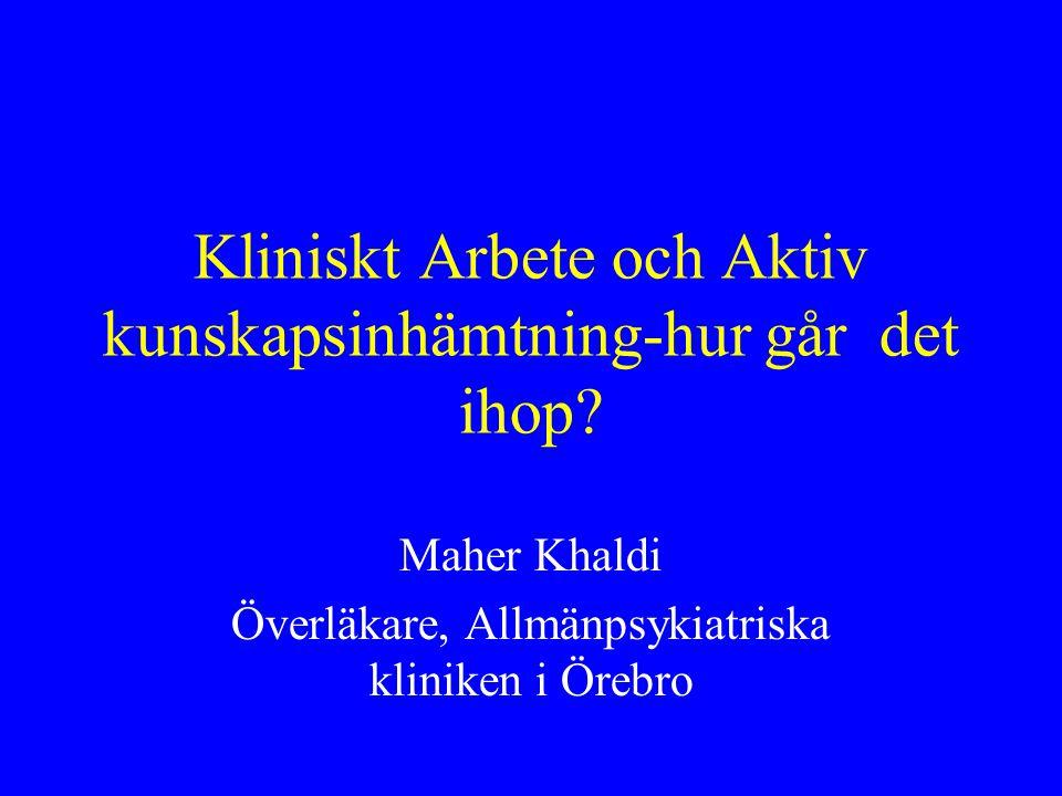Kliniskt Arbete och Aktiv kunskapsinhämtning-hur går det ihop? Maher Khaldi Överläkare, Allmänpsykiatriska kliniken i Örebro