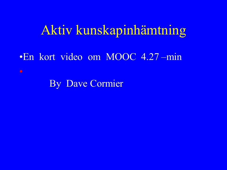 Aktiv kunskapinhämtning •En kort video om MOOC 4.27 –min •http://www.youtube.com/watch?v=eW3gMG qcZQc By Dave Cormierhttp://www.youtube.com/watch?v=eW3gMG qcZQc