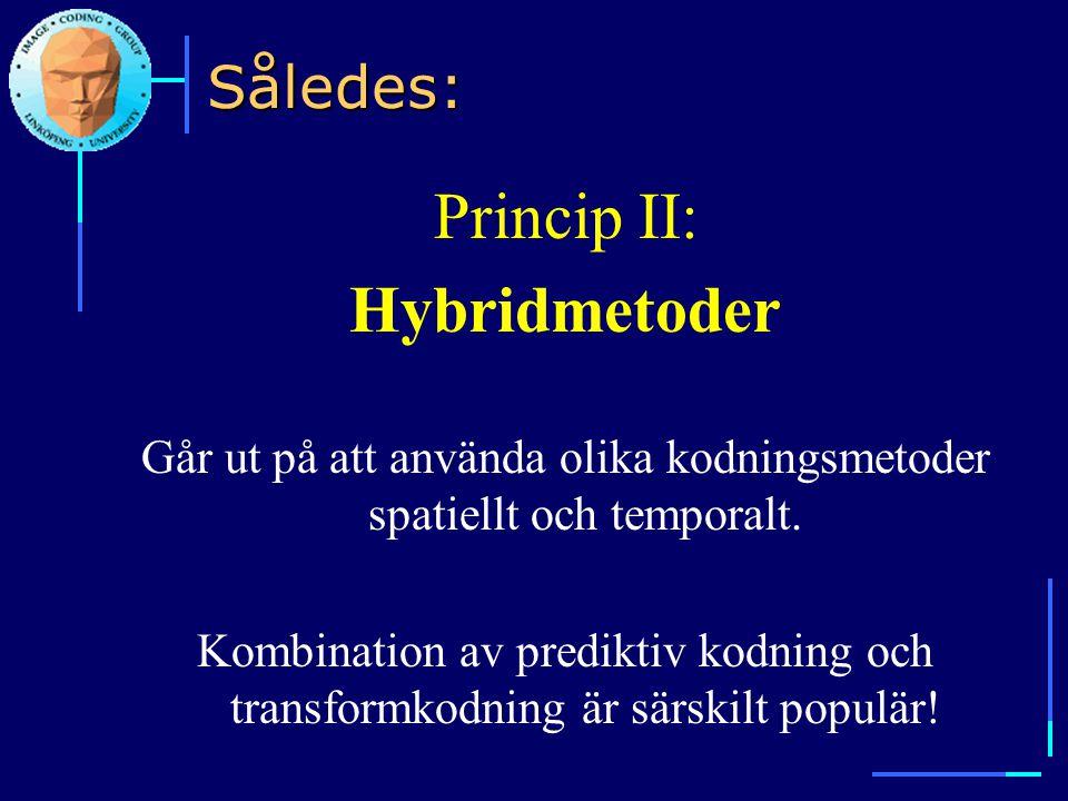 Således: Princip II: Hybridmetoder Går ut på att använda olika kodningsmetoder spatiellt och temporalt. Kombination av prediktiv kodning och transform