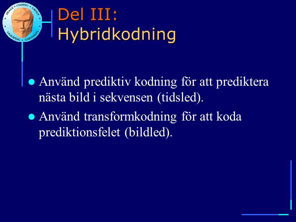 Del III: Hybridkodning  Använd prediktiv kodning för att prediktera nästa bild i sekvensen (tidsled).  Använd transformkodning för att koda predikti