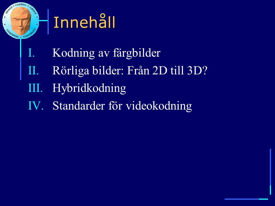Innehåll I.Kodning av färgbilder II.Rörliga bilder: Från 2D till 3D? III.Hybridkodning IV.Standarder för videokodning