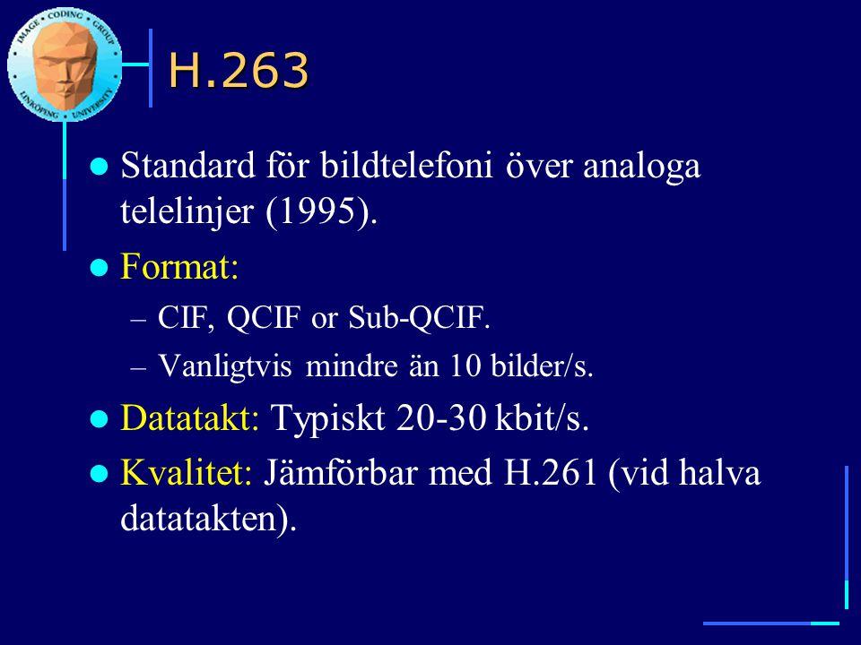 H.263  Standard för bildtelefoni över analoga telelinjer (1995).  Format: – CIF, QCIF or Sub-QCIF. – Vanligtvis mindre än 10 bilder/s.  Datatakt: T