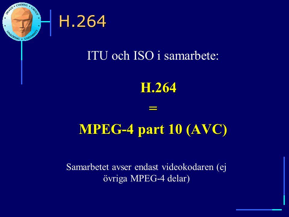 H.264 ITU och ISO i samarbete: H.264= MPEG-4 part 10 (AVC) Samarbetet avser endast videokodaren (ej övriga MPEG-4 delar) H.264