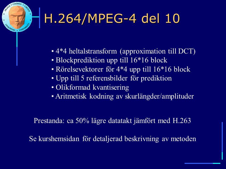 H.264/MPEG-4 del 10 • 4*4 heltalstransform (approximation till DCT) • Blockprediktion upp till 16*16 block • Rörelsevektorer för 4*4 upp till 16*16 bl